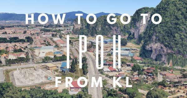 How To Go To Ipoh From Kuala Lumpur (Complete & Easy Guide 2021)